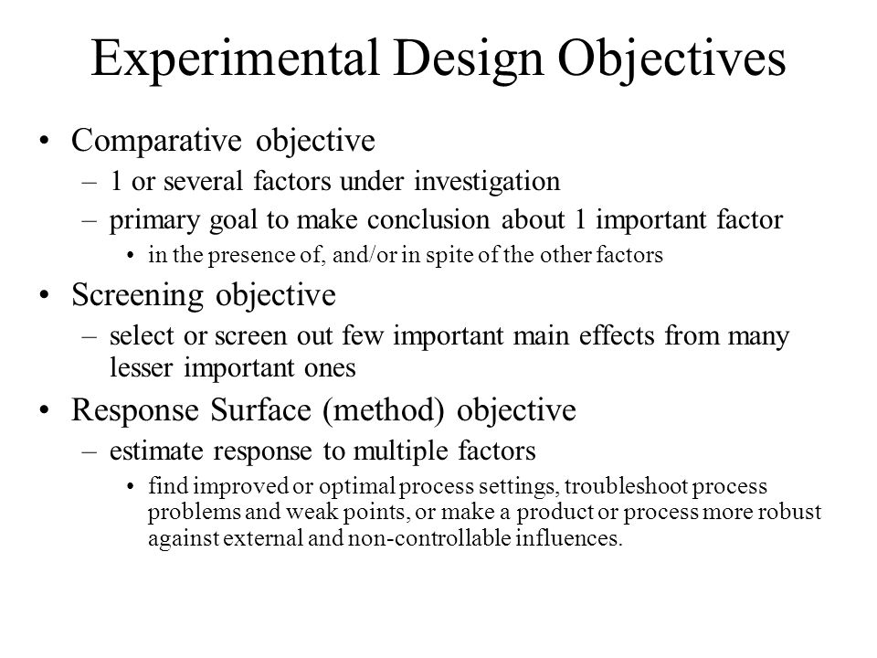 Experimental Design Objectives Comparative objective –1 or several factors under investigation –primary goal to make conclusion about 1 important factor in the presence of, and/or in spite of the other factors Screening objective –select or screen out few important main effects from many lesser important ones Response Surface (method) objective –estimate response to multiple factors find improved or optimal process settings, troubleshoot process problems and weak points, or make a product or process more robust against external and non-controllable influences.