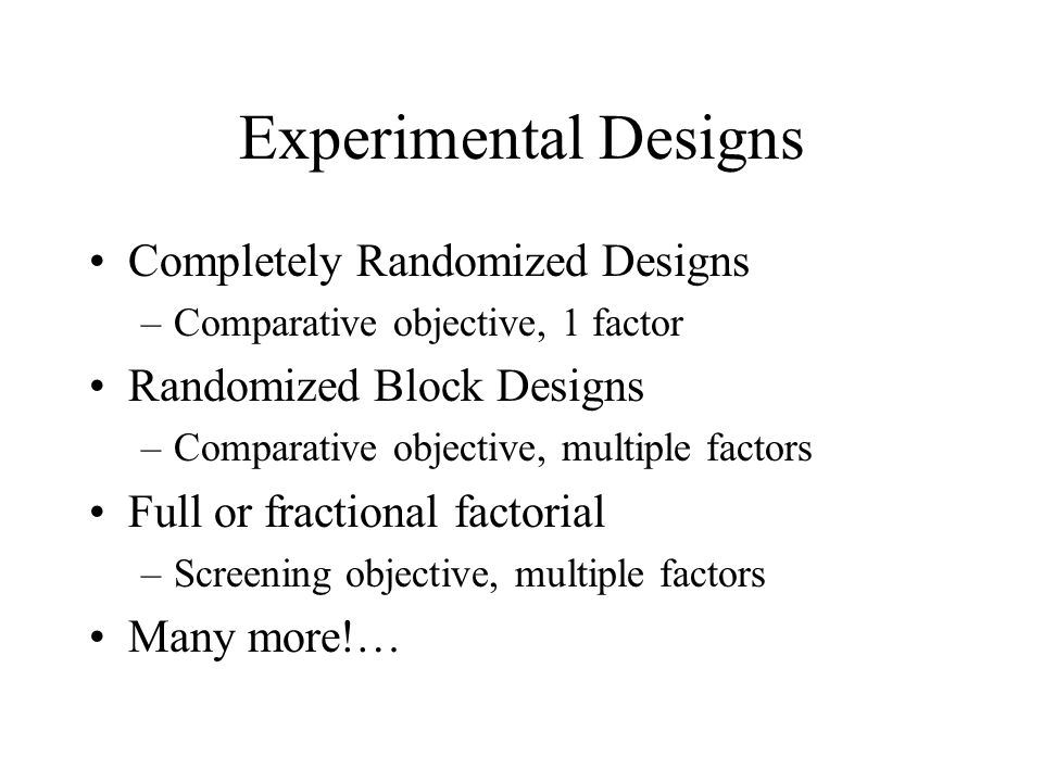 Experimental Designs Completely Randomized Designs –Comparative objective, 1 factor Randomized Block Designs –Comparative objective, multiple factors Full or fractional factorial –Screening objective, multiple factors Many more!…