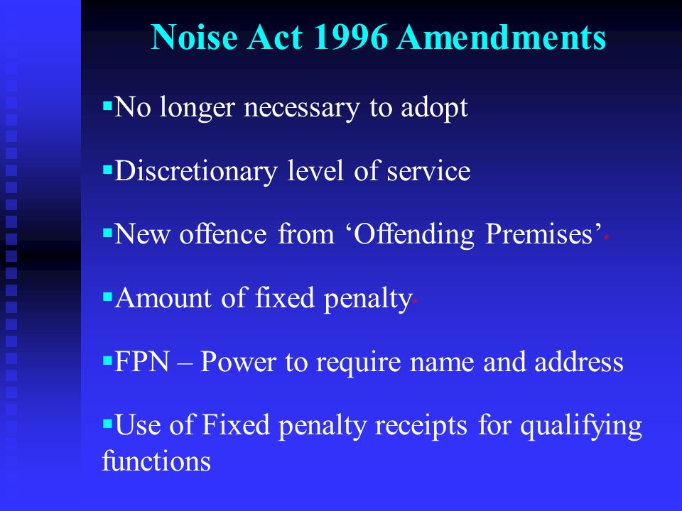 Noise Act 1996 Amendments  No longer necessary to adopt  Discretionary level of service  New offence from 'Offending Premises' *  Amount of fixed penalty *  FPN – Power to require name and address  Use of Fixed penalty receipts for qualifying functions