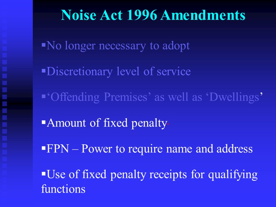 Noise Act 1996 Amendments  No longer necessary to adopt  Discretionary level of service  'Offending Premises' as well as 'Dwellings'  Amount of fixed penalty *  FPN – Power to require name and address  Use of fixed penalty receipts for qualifying functions