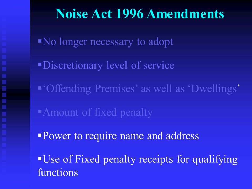 Noise Act 1996 Amendments  No longer necessary to adopt  Discretionary level of service  'Offending Premises' as well as 'Dwellings'  Amount of fixed penalty  Power to require name and address  Use of Fixed penalty receipts for qualifying functions