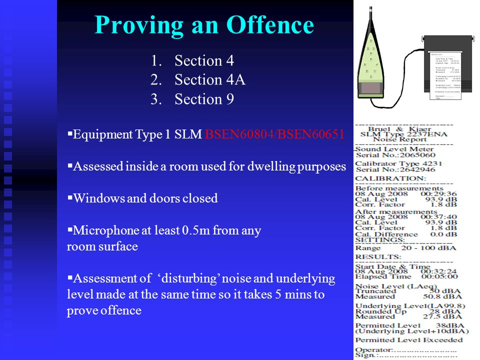 Proving an Offence  Equipment Type 1 SLM BSEN60804/BSEN60651  Assessed inside a room used for dwelling purposes  Windows and doors closed  Microphone at least 0.5m from any room surface  Assessment of 'disturbing' noise and underlying level made at the same time so it takes 5 mins to prove offence 1.Section 4 2.Section 4A 3.Section 9