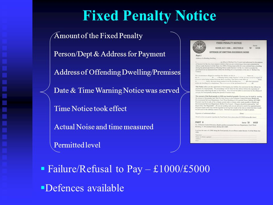Fixed Penalty Notice Amount of the Fixed Penalty Person/Dept & Address for Payment Address of Offending Dwelling/Premises Date & Time Warning Notice was served Time Notice took effect Actual Noise and time measured Permitted level  Failure/Refusal to Pay – £1000/£5000  Defences available