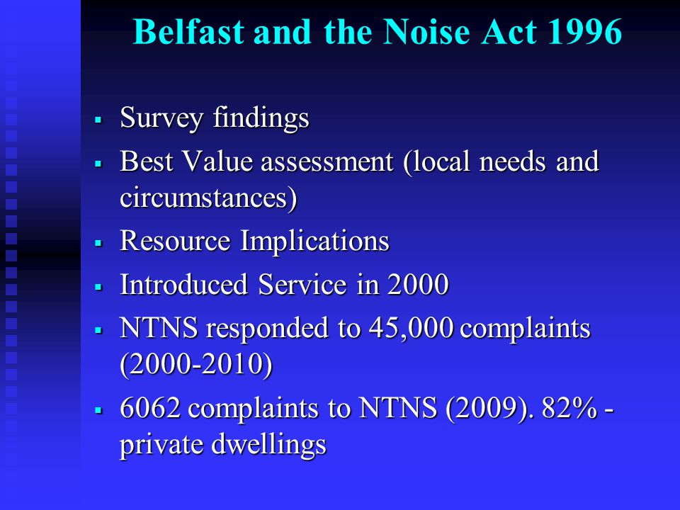 Belfast and the Noise Act 1996  Survey findings  Best Value assessment (local needs and circumstances)  Resource Implications  Introduced Service in 2000  NTNS responded to 45,000 complaints (2000-2010)  6062 complaints to NTNS (2009).