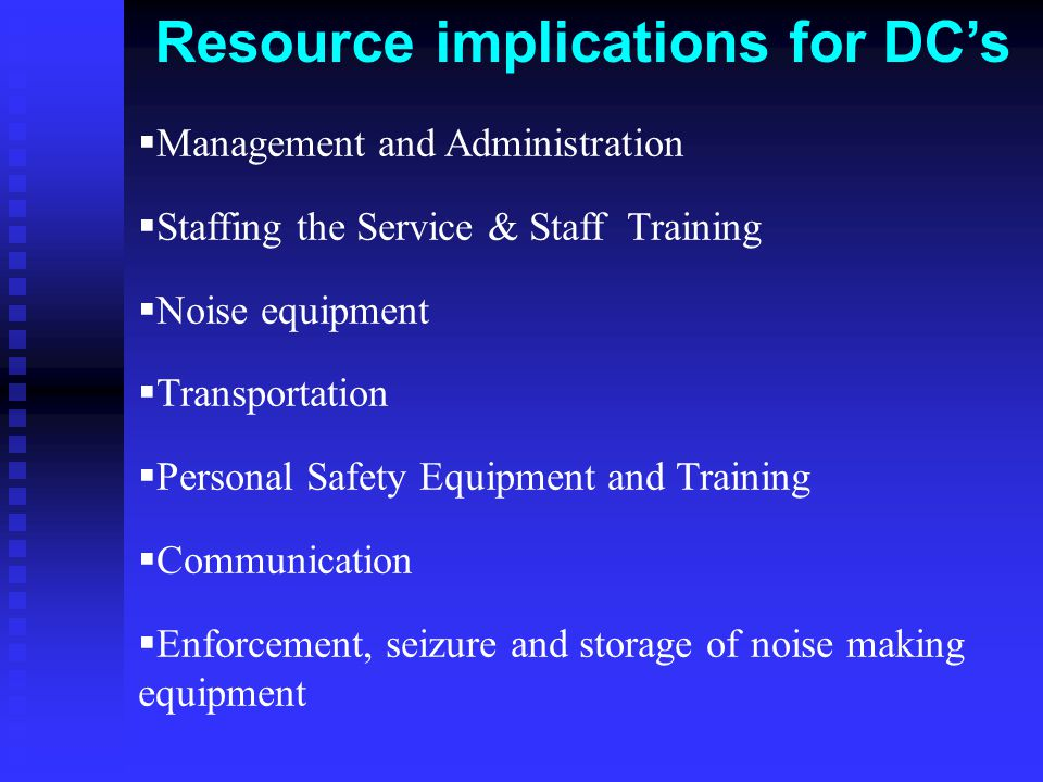 Resource implications for DC's  Management and Administration  Staffing the Service & Staff Training  Noise equipment  Transportation  Personal Safety Equipment and Training  Communication  Enforcement, seizure and storage of noise making equipment