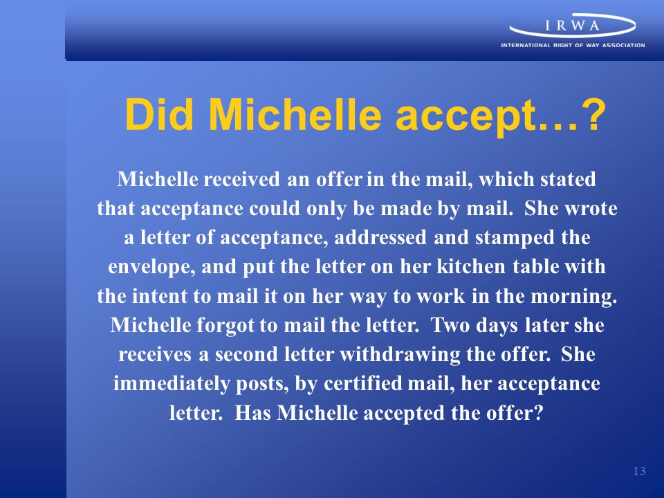 13 Did Michelle accept…? Michelle received an offer in the mail, which stated that acceptance could only be made by mail. She wrote a letter of accept