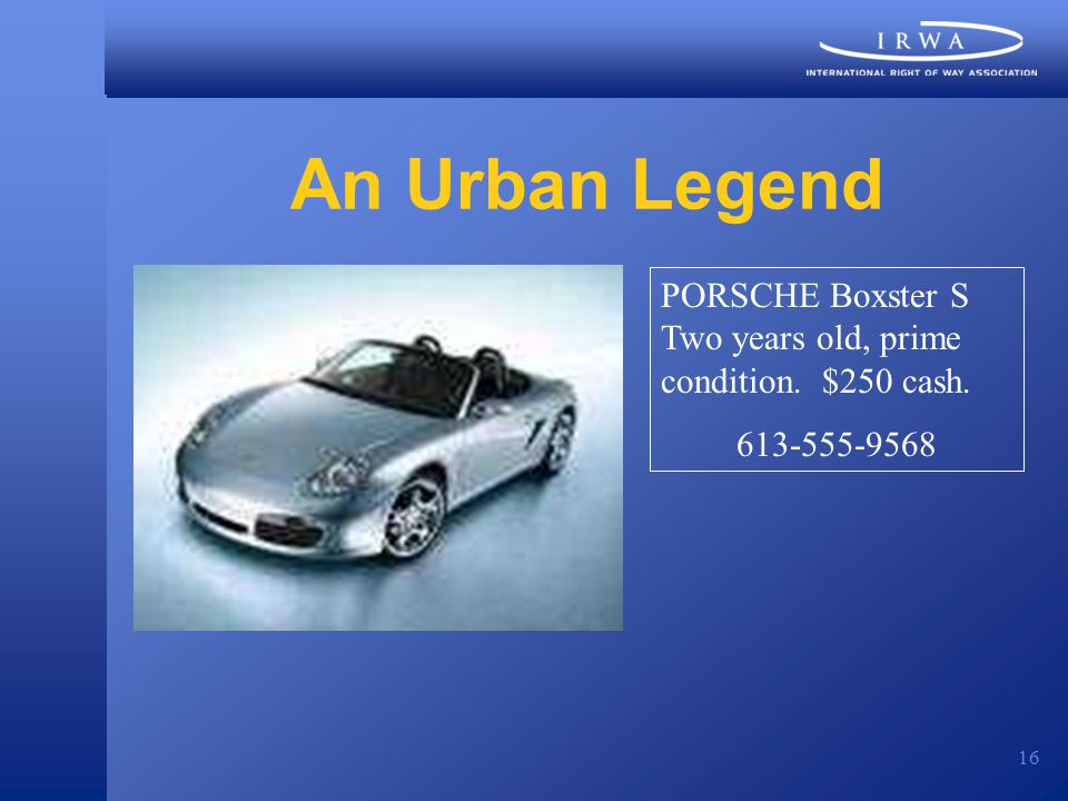 16 An Urban Legend PORSCHE Boxster S Two years old, prime condition. $250 cash. 613-555-9568