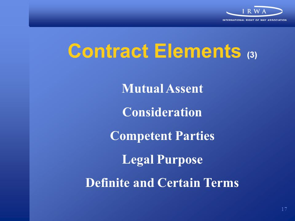 17 Contract Elements (3) Mutual Assent Consideration Competent Parties Legal Purpose Definite and Certain Terms
