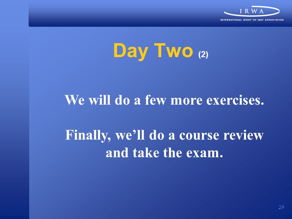 29 Day Two (2) We will do a few more exercises. Finally, we'll do a course review and take the exam.