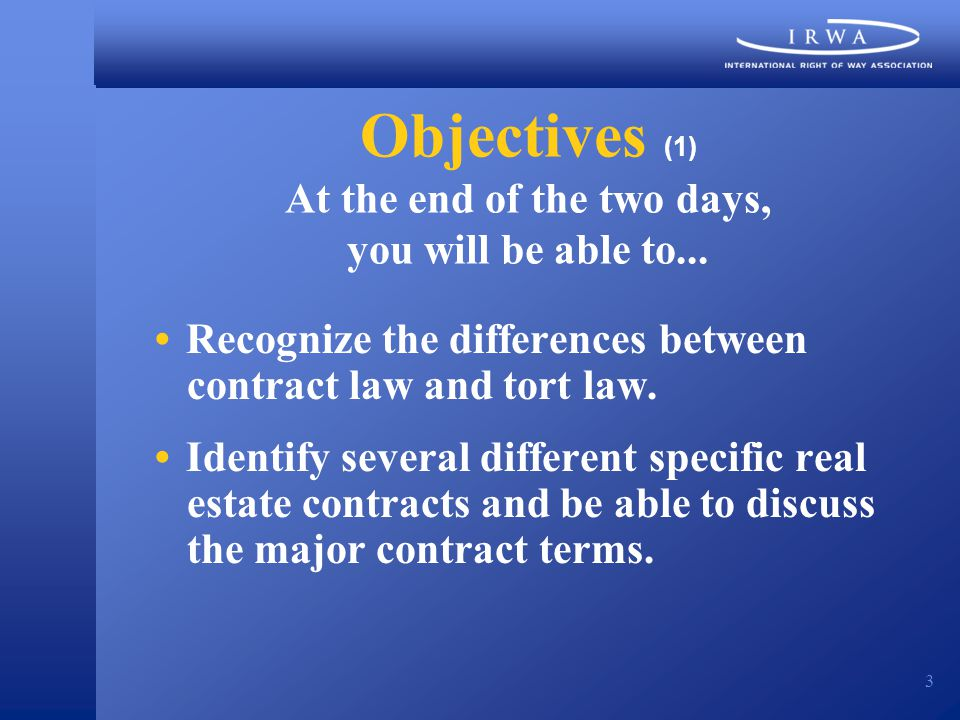 3 Objectives (1) At the end of the two days, you will be able to... Recognize the differences between contract law and tort law. Identify several diff