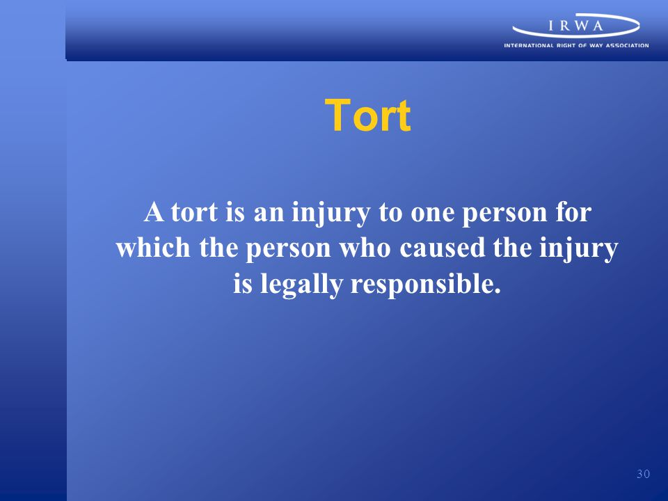 30 Tort A tort is an injury to one person for which the person who caused the injury is legally responsible.