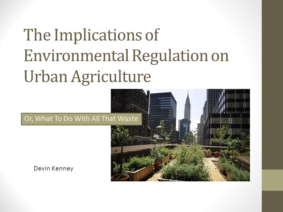 I will address: Environmental Law and Agriculture Generally Food Labeling: What it Means and Does Not Mean to Grow Organic Food Labeling and Standards Waste Disposal & Management Pesticide Use and the Urban Farmer Alternatives to Pesticides