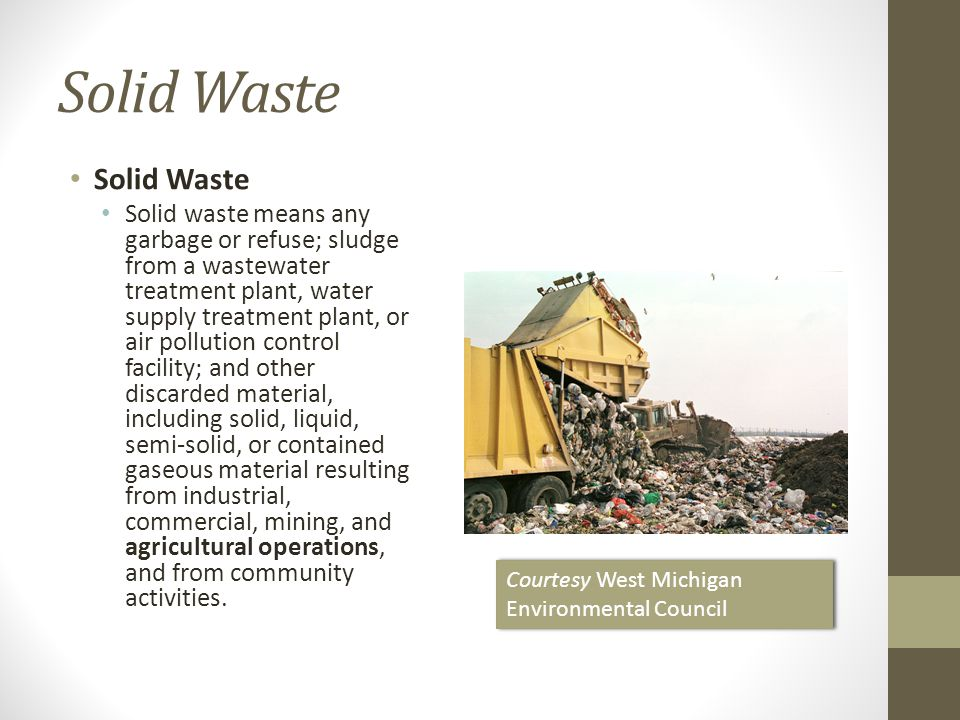 Solid Waste Solid waste means any garbage or refuse; sludge from a wastewater treatment plant, water supply treatment plant, or air pollution control facility; and other discarded material, including solid, liquid, semi-solid, or contained gaseous material resulting from industrial, commercial, mining, and agricultural operations, and from community activities.