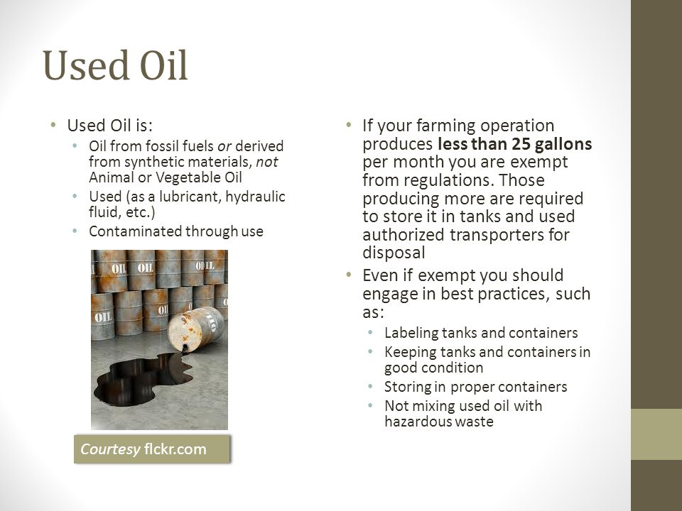 Used Oil Used Oil is: Oil from fossil fuels or derived from synthetic materials, not Animal or Vegetable Oil Used (as a lubricant, hydraulic fluid, etc.) Contaminated through use If your farming operation produces less than 25 gallons per month you are exempt from regulations.