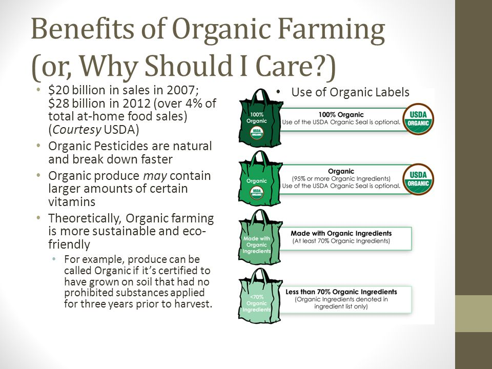 Benefits of Organic Farming (or, Why Should I Care ) $20 billion in sales in 2007; $28 billion in 2012 (over 4% of total at-home food sales) (Courtesy USDA) Organic Pesticides are natural and break down faster Organic produce may contain larger amounts of certain vitamins Theoretically, Organic farming is more sustainable and eco- friendly For example, produce can be called Organic if it's certified to have grown on soil that had no prohibited substances applied for three years prior to harvest.