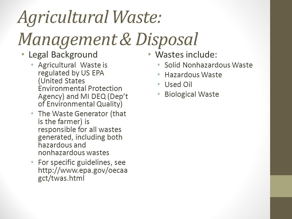 Agricultural Waste: Management & Disposal Legal Background Agricultural Waste is regulated by US EPA (United States Environmental Protection Agency) and MI DEQ (Dep't of Environmental Quality) The Waste Generator (that is the farmer) is responsible for all wastes generated, including both hazardous and nonhazardous wastes For specific guidelines, see http://www.epa.gov/oecaa gct/twas.html Wastes include: Solid Nonhazardous Waste Hazardous Waste Used Oil Biological Waste