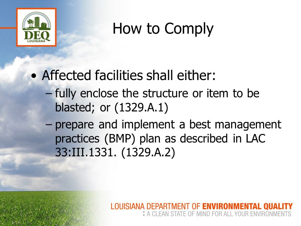 How to Comply Affected facilities shall either: –fully enclose the structure or item to be blasted; or (1329.A.1) –prepare and implement a best management practices (BMP) plan as described in LAC 33:III.1331.