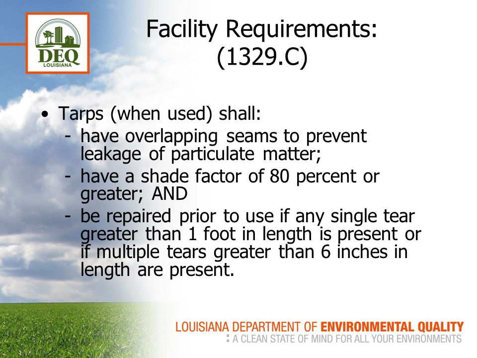Facility Requirements: (1329.C) Tarps (when used) shall: -have overlapping seams to prevent leakage of particulate matter; -have a shade factor of 80 percent or greater; AND -be repaired prior to use if any single tear greater than 1 foot in length is present or if multiple tears greater than 6 inches in length are present.