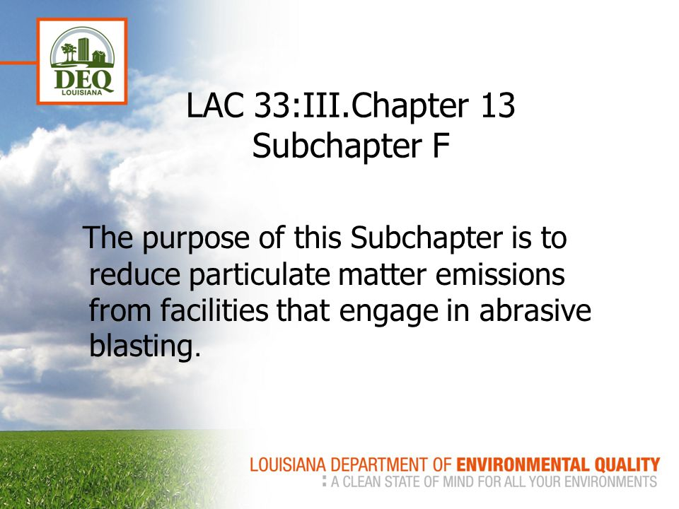 LAC 33:III.Chapter 13 Subchapter F The purpose of this Subchapter is to reduce particulate matter emissions from facilities that engage in abrasive blasting.