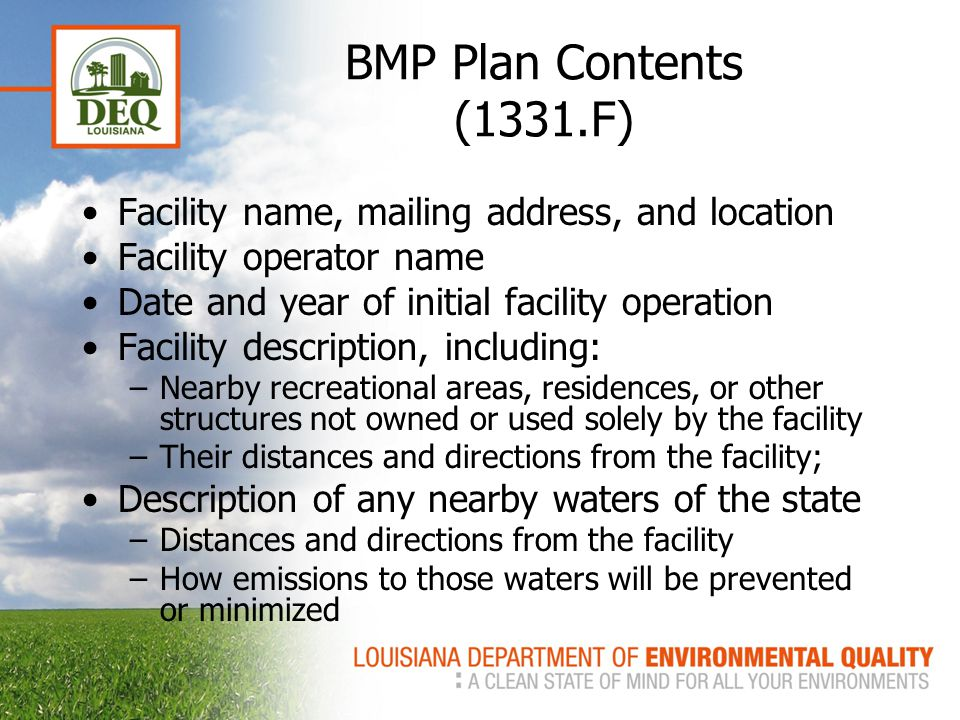 BMP Plan Contents (1331.F) Facility name, mailing address, and location Facility operator name Date and year of initial facility operation Facility description, including: –Nearby recreational areas, residences, or other structures not owned or used solely by the facility –Their distances and directions from the facility; Description of any nearby waters of the state –Distances and directions from the facility –How emissions to those waters will be prevented or minimized