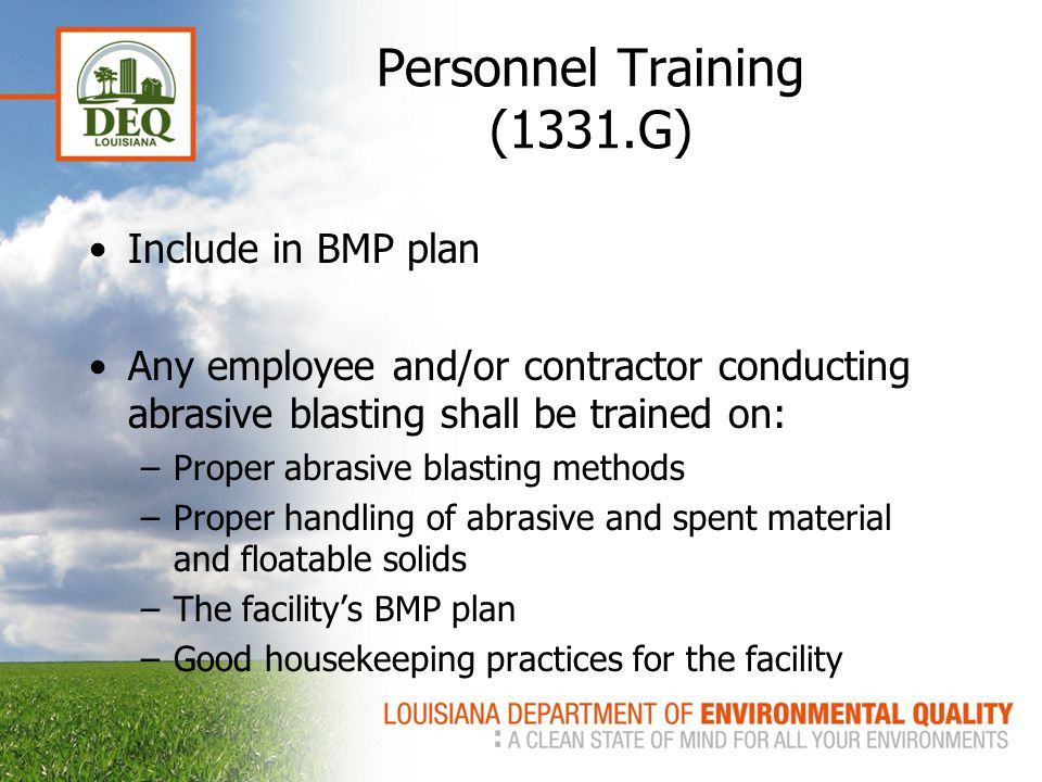 Personnel Training (1331.G) Include in BMP plan Any employee and/or contractor conducting abrasive blasting shall be trained on: –Proper abrasive blasting methods –Proper handling of abrasive and spent material and floatable solids –The facility's BMP plan –Good housekeeping practices for the facility
