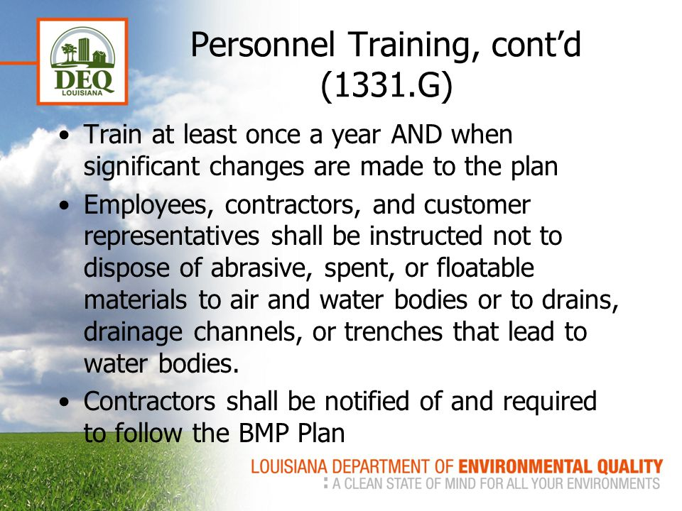Personnel Training, cont'd (1331.G) Train at least once a year AND when significant changes are made to the plan Employees, contractors, and customer representatives shall be instructed not to dispose of abrasive, spent, or floatable materials to air and water bodies or to drains, drainage channels, or trenches that lead to water bodies.