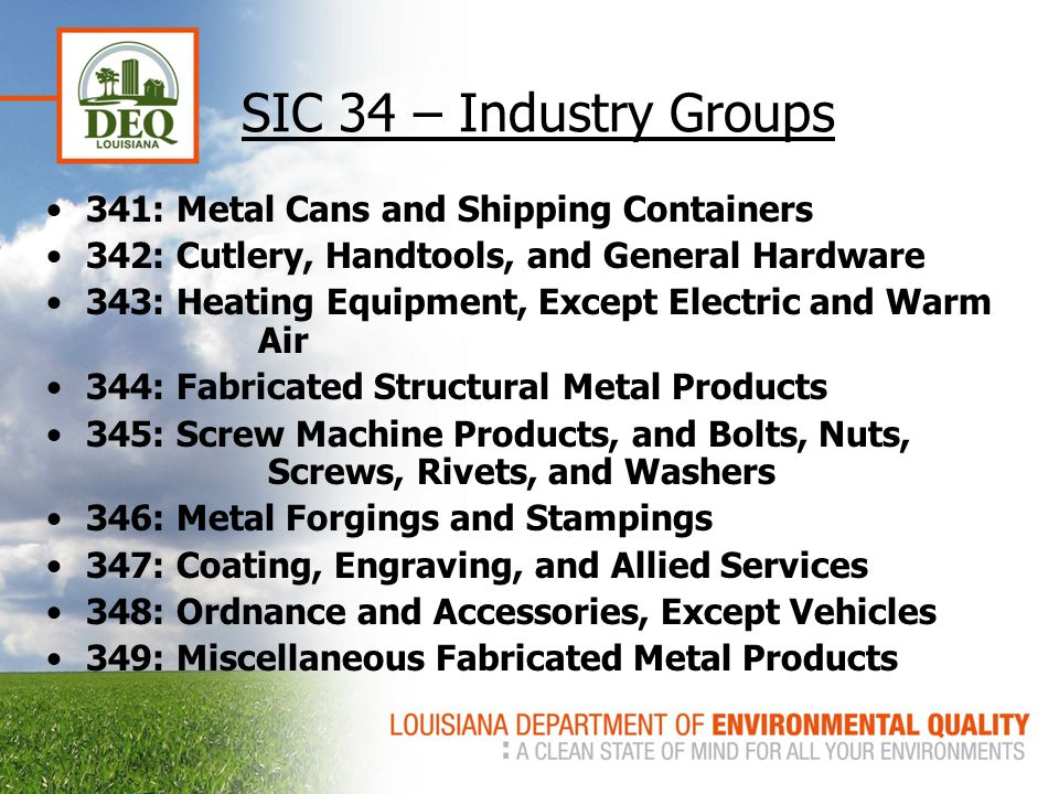 SIC 34 – Industry Groups 341: Metal Cans and Shipping Containers 342: Cutlery, Handtools, and General Hardware 343: Heating Equipment, Except Electric and Warm Air 344: Fabricated Structural Metal Products 345: Screw Machine Products, and Bolts, Nuts, Screws, Rivets, and Washers 346: Metal Forgings and Stampings 347: Coating, Engraving, and Allied Services 348: Ordnance and Accessories, Except Vehicles 349: Miscellaneous Fabricated Metal Products