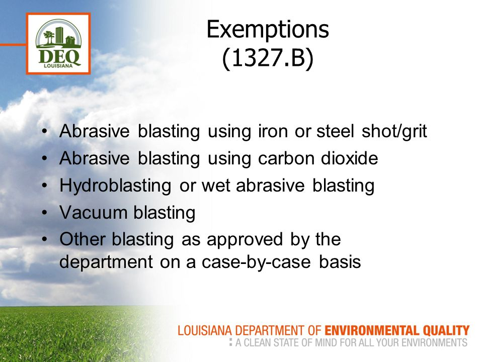 Exemptions (1327.B) Abrasive blasting using iron or steel shot/grit Abrasive blasting using carbon dioxide Hydroblasting or wet abrasive blasting Vacuum blasting Other blasting as approved by the department on a case-by-case basis