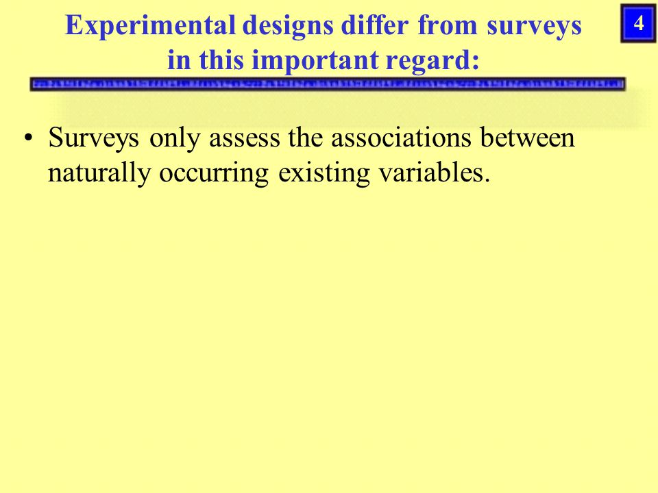 4 Experimental designs differ from surveys in this important regard: Surveys only assess the associations between naturally occurring existing variables.