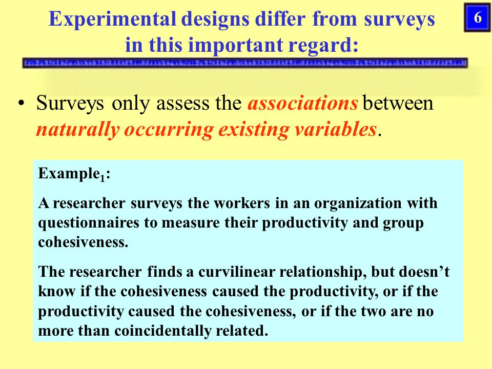 6 Experimental designs differ from surveys in this important regard: Surveys only assess the associations between naturally occurring existing variables.