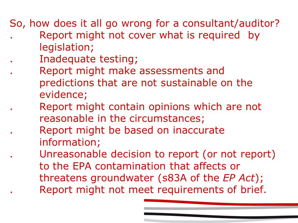 So, how does it all go wrong for a consultant/auditor .Report might not cover what is required by legislation;.Inadequate testing;.Report might make assessments and predictions that are not sustainable on the evidence;.Report might contain opinions which are not reasonable in the circumstances;.Report might be based on inaccurate information;.Unreasonable decision to report (or not report) to the EPA contamination that affects or threatens groundwater (s83A of the EP Act);.Report might not meet requirements of brief.