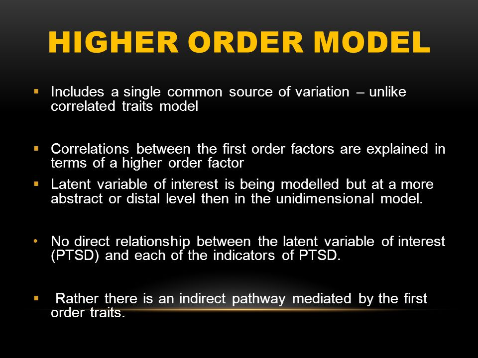 HIGHER ORDER MODEL  Includes a single common source of variation – unlike correlated traits model  Correlations between the first order factors are