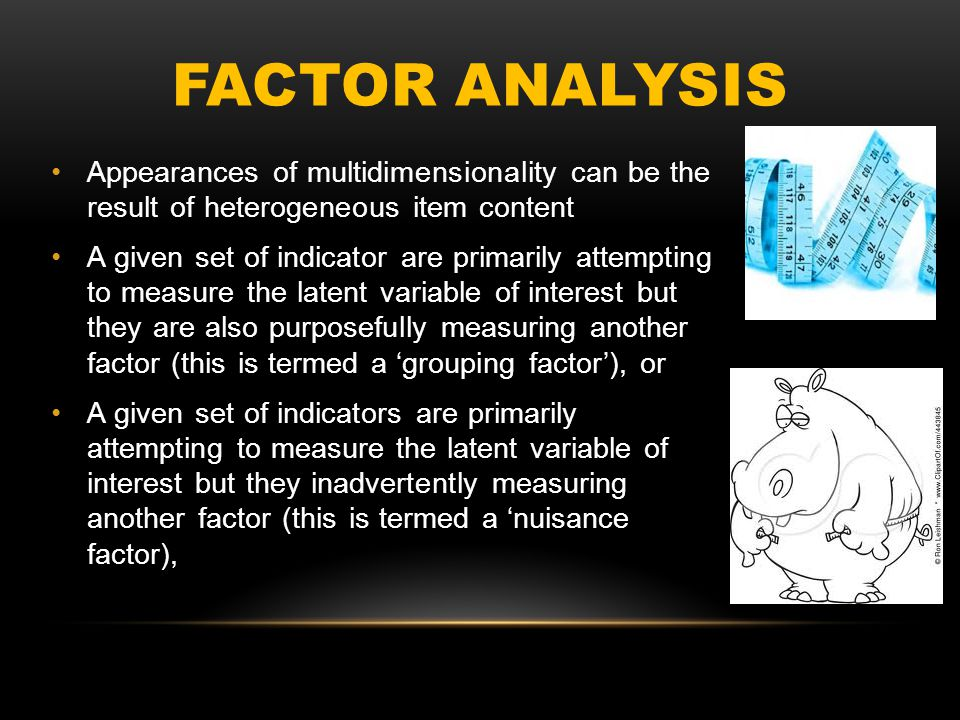 FACTOR ANALYSIS Appearances of multidimensionality can be the result of heterogeneous item content A given set of indicator are primarily attempting t