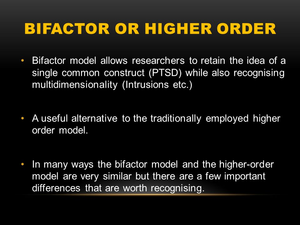 BIFACTOR OR HIGHER ORDER Bifactor model allows researchers to retain the idea of a single common construct (PTSD) while also recognising multidimensio