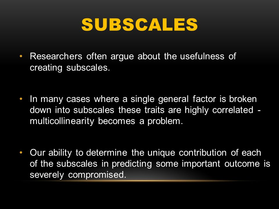 SUBSCALES Researchers often argue about the usefulness of creating subscales. In many cases where a single general factor is broken down into subscale