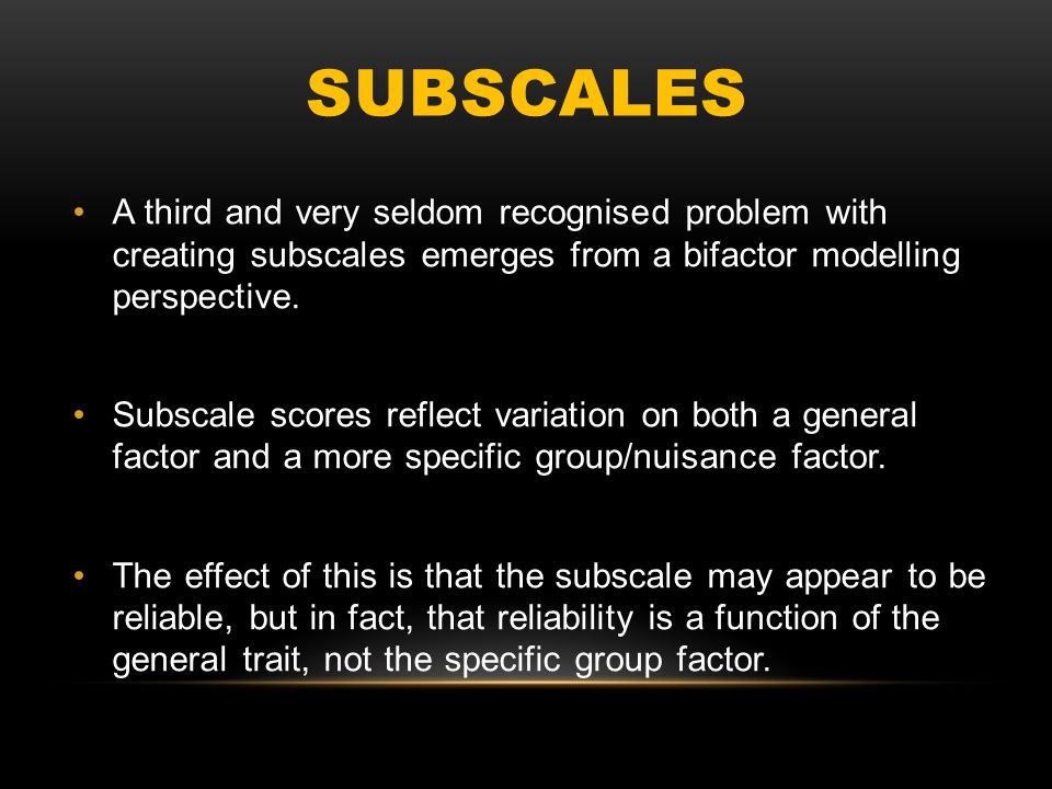 SUBSCALES A third and very seldom recognised problem with creating subscales emerges from a bifactor modelling perspective. Subscale scores reflect va