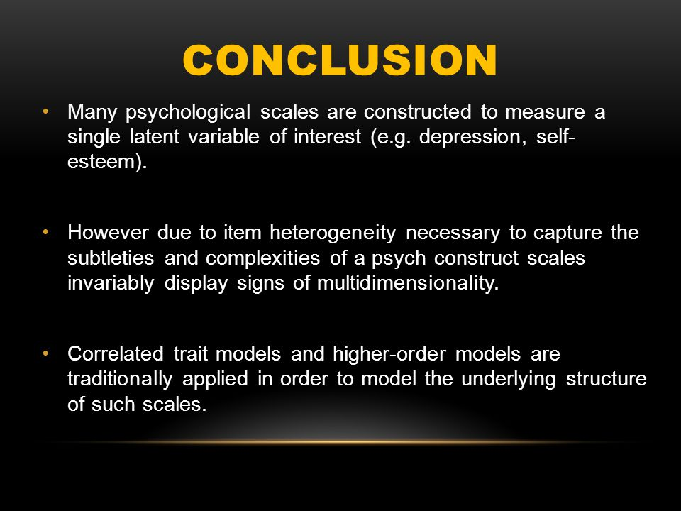 CONCLUSION Many psychological scales are constructed to measure a single latent variable of interest (e.g. depression, self- esteem). However due to i