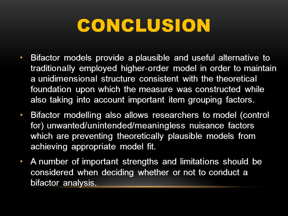 CONCLUSION Bifactor models provide a plausible and useful alternative to traditionally employed higher-order model in order to maintain a unidimension