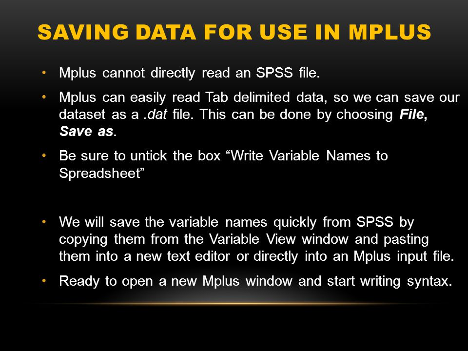 SAVING DATA FOR USE IN MPLUS Mplus cannot directly read an SPSS file. Mplus can easily read Tab delimited data, so we can save our dataset as a.dat fi