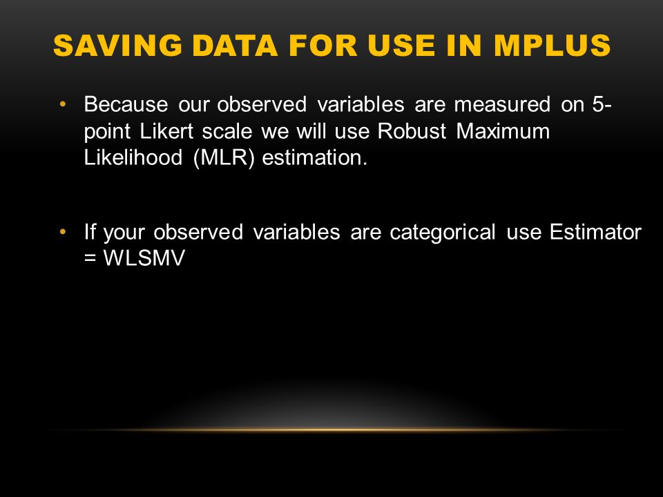 SAVING DATA FOR USE IN MPLUS Because our observed variables are measured on 5- point Likert scale we will use Robust Maximum Likelihood (MLR) estimati