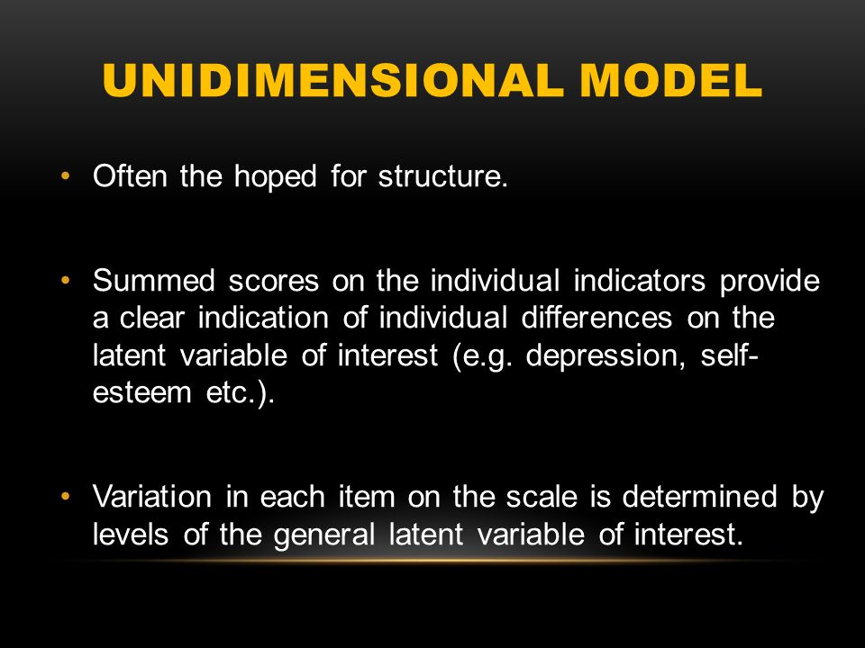 UNIDIMENSIONAL MODEL Even when scales are constructed to capture a single psychological construct unidimensional solutions are rarely identified.