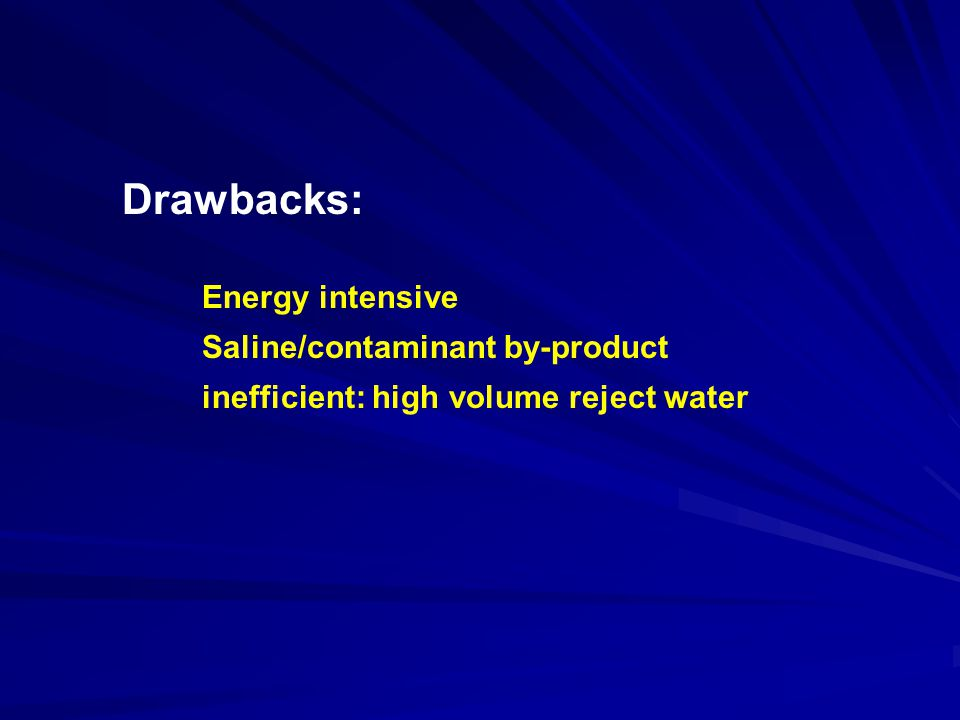 Energy intensive Saline/contaminant by-product inefficient: high volume reject water Drawbacks: