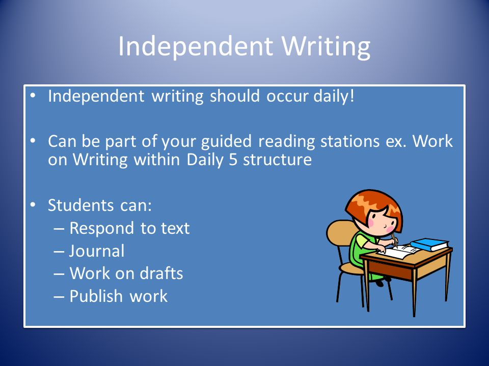 Independent Writing Independent writing should occur daily! Can be part of your guided reading stations ex. Work on Writing within Daily 5 structure S