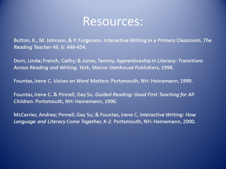 Resources: Button, K., M. Johnson, & P. Furgerson. Interactive Writing in a Primary Classroom. The Reading Teacher 49, 6: 446-454. Dorn, Linda; French