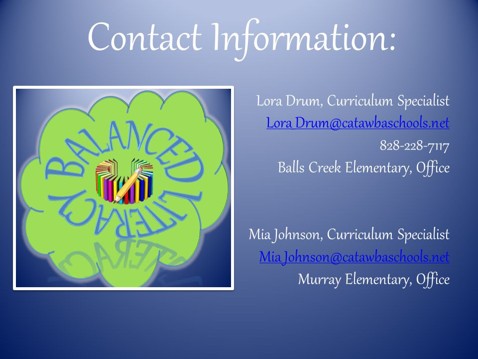 Contact Information: Lora Drum, Curriculum Specialist Lora_Drum@catawbaschools.net 828-228-7117 Balls Creek Elementary, Office Mia Johnson, Curriculum