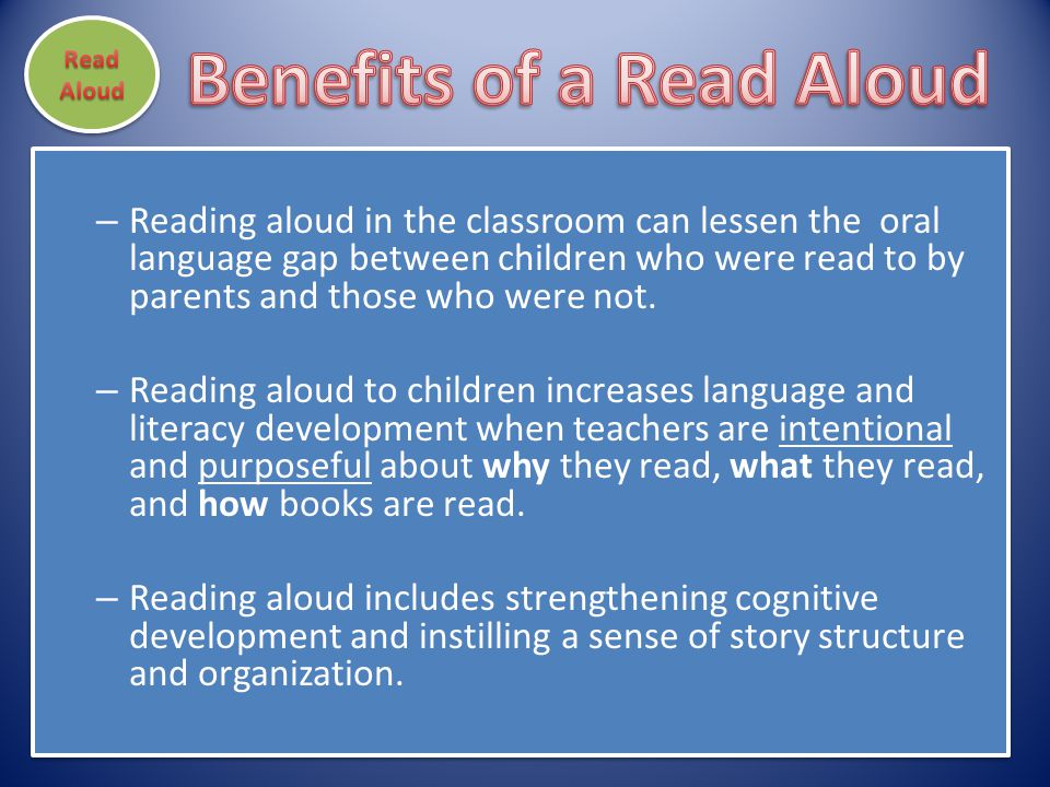 – Reading aloud in the classroom can lessen the oral language gap between children who were read to by parents and those who were not. – Reading aloud