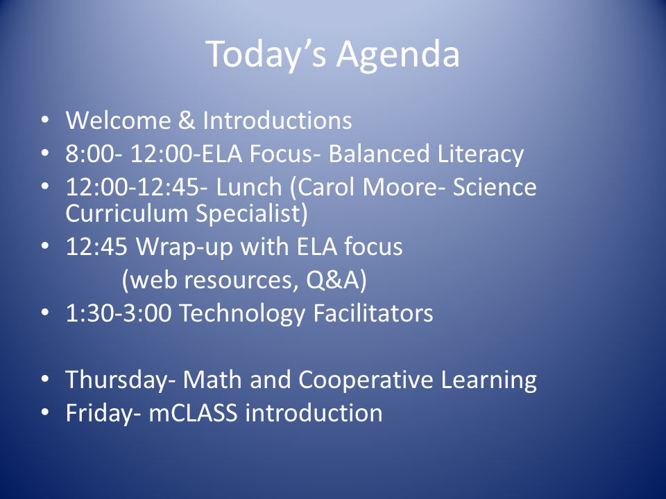 Today's Agenda Welcome & Introductions 8:00- 12:00-ELA Focus- Balanced Literacy 12:00-12:45- Lunch (Carol Moore- Science Curriculum Specialist) 12:45