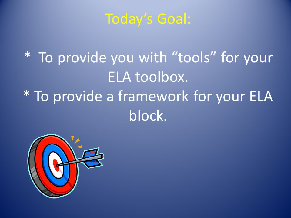 """Today's Goal: * To provide you with """"tools"""" for your ELA toolbox. * To provide a framework for your ELA block."""