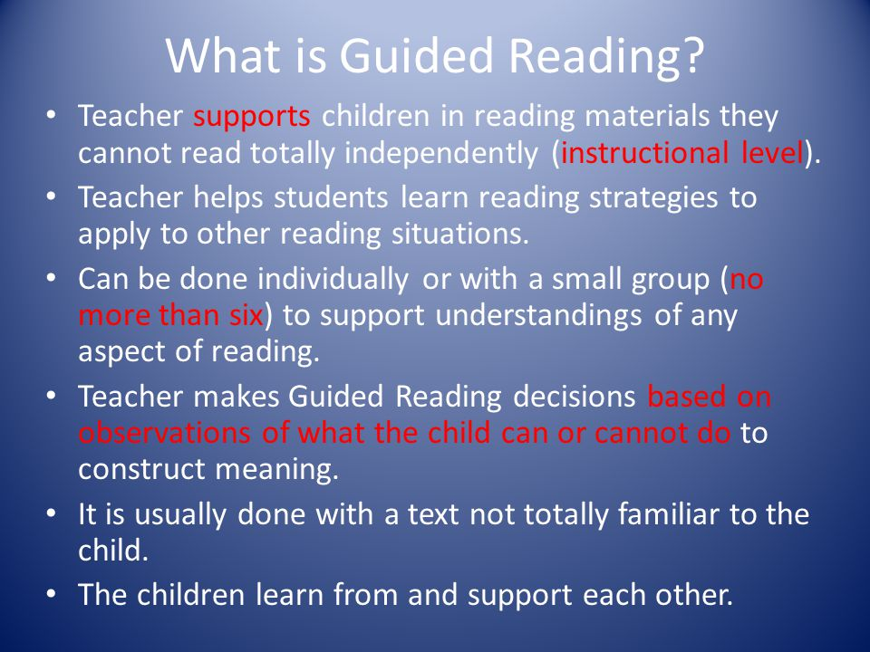 What is Guided Reading? Teacher supports children in reading materials they cannot read totally independently (instructional level). Teacher helps stu