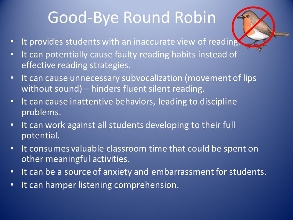 Good-Bye Round Robin It provides students with an inaccurate view of reading. It can potentially cause faulty reading habits instead of effective read